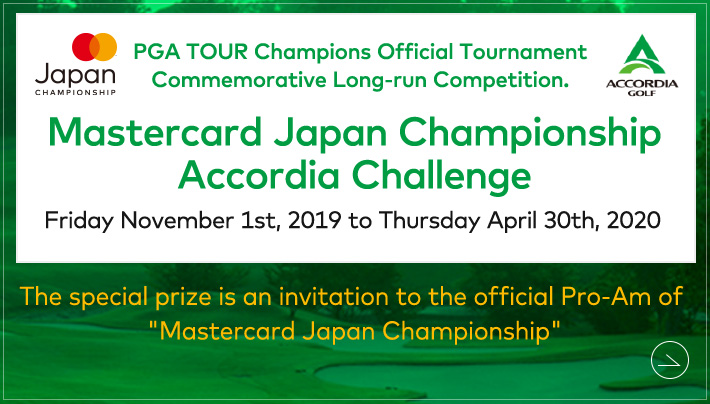 "PGA TOUR Champions Official Tournament Commemorative Long-run Competition. Mastercard Japan Championship Accordia Challenge Friday November 1st, 2019 to Thursday April 30th, 2020 The special prize is an invitation to the official Pro-Am of ""Mastercard Japan Championship"""
